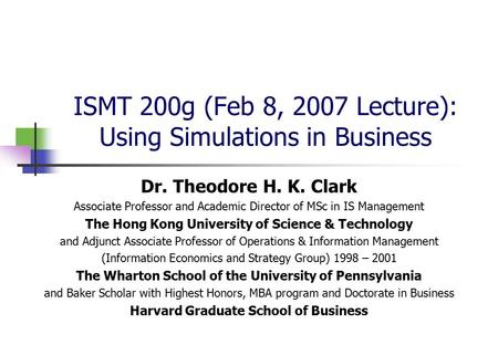 ISMT 200g (Feb 8, 2007 Lecture): Using Simulations in Business Dr. Theodore H. K. Clark Associate Professor and Academic Director of MSc in IS Management.