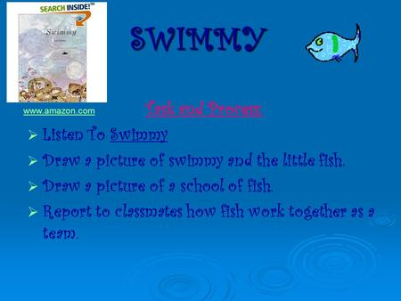 Task and Process: LListen To Swimmy DDraw a picture of swimmy and the little fish. DDraw a picture of a school of fish. RReport to classmates.