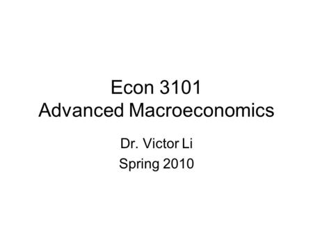 Econ 3101 Advanced Macroeconomics Dr. Victor Li Spring 2010.