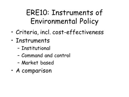 ERE10: Instruments of Environmental Policy Criteria, incl. cost-effectiveness Instruments –Institutional –Command and control –Market based A comparison.