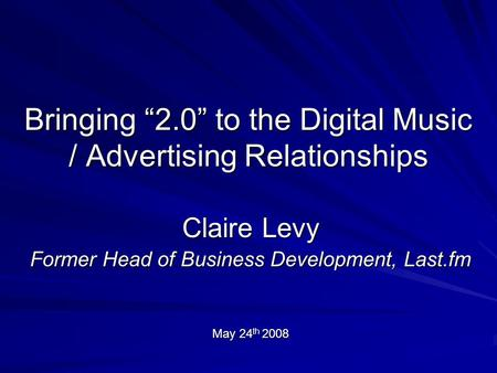 "Bringing ""2.0"" to the Digital Music / Advertising Relationships Claire Levy Former Head of Business Development, Last.fm May 24 th 2008."