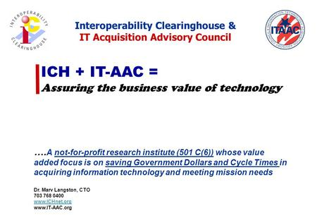 ICH + IT-AAC = Assuring the business value of technology …. A not-for-profit research institute (501 C(6)) whose value added focus is on saving Government.