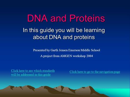 DNA and Proteins In this guide you will be learning about DNA and proteins Presented by Garth Jensen Emerson Middle School A project from AMGEN workshop.