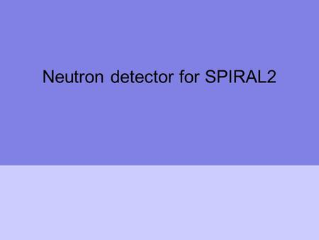 Neutron detector for SPIRAL2. FP7-SPIRAL2: Neutron Wall Construction of new infrastructures – prepartory phase FP7-INFRASTRUCTURES-2007-1 SPIRAL2 PREPARATORY.
