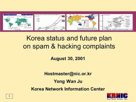 1 Korea status and future plan on spam & hacking complaints August 30, 2001 Yong Wan Ju Korea Network Information Center.
