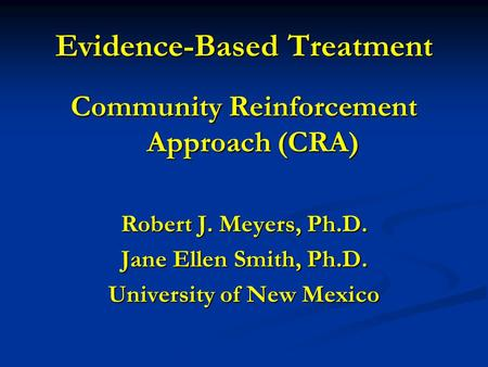 Evidence-Based Treatment Community Reinforcement Approach (CRA) Robert J. Meyers, Ph.D. Jane Ellen Smith, Ph.D. University of New Mexico.