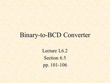 Binary-to-BCD Converter Lecture L6.2 Section 6.5 pp. 101-106.