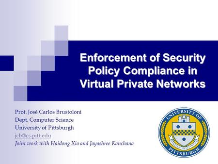 Enforcement of Security Policy Compliance in Virtual Private Networks Prof. José Carlos Brustoloni Dept. Computer Science University of Pittsburgh
