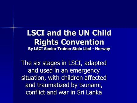 LSCI and the UN Child Rights Convention By LSCI Senior Trainer Stein Lied - Norway The six stages in LSCI, adapted and used in an emergency situation,