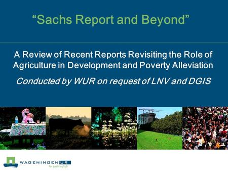 """Sachs Report and Beyond"" A Review of Recent Reports Revisiting the Role of Agriculture in Development and Poverty Alleviation Conducted by WUR on request."
