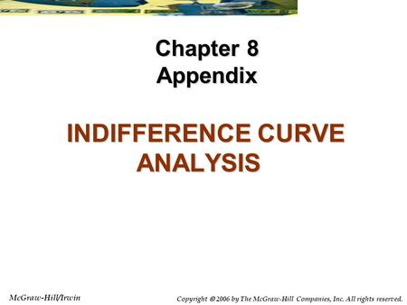 McGraw-Hill/Irwin Copyright  2006 by The McGraw-Hill Companies, Inc. All rights reserved. INDIFFERENCE CURVE ANALYSIS INDIFFERENCE CURVE ANALYSIS Chapter.