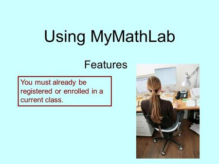 Using MyMathLab Features You must already be registered or enrolled in a current class.