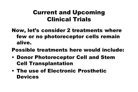 Current and Upcoming Clinical Trials Now, let's consider 2 treatments where few or no photoreceptor cells remain alive. Possible treatments here would.