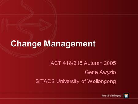 Change Management IACT 418/918 Autumn 2005 Gene Awyzio SITACS University of Wollongong.