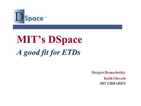 MIT's DSpace A good fit for ETDs Margret Branschofsky Keith Glavash MIT LIBRARIES.