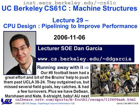 CS61C L29 CPU Design : Pipelining to Improve Performance II (1) Garcia, Fall 2006 © UCB Running away with it  Our #8 football team had a great effort.