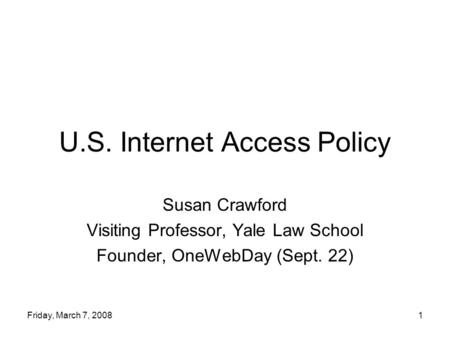 Friday, March 7, 20081 U.S. Internet Access Policy Susan Crawford Visiting Professor, Yale Law School Founder, OneWebDay (Sept. 22)