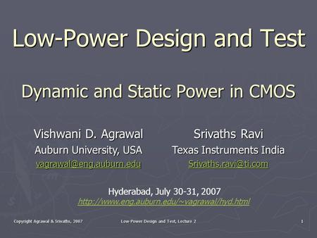 Copyright Agrawal & Srivaths, 2007 Low-Power Design and Test, Lecture 2 1 Low-Power Design and Test Dynamic and Static Power in CMOS Vishwani D. Agrawal.