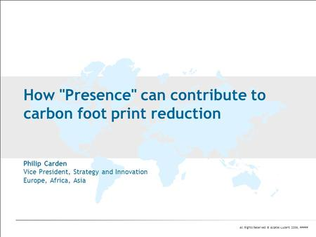 All Rights Reserved © Alcatel-Lucent 2006, ##### How Presence can contribute to carbon foot print reduction Philip Carden Vice President, Strategy and.