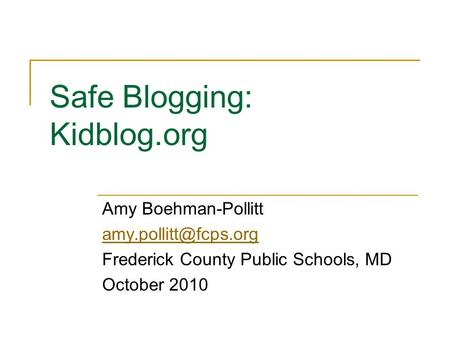 Safe Blogging: Kidblog.org Amy Boehman-Pollitt Frederick County Public Schools, MD October 2010.