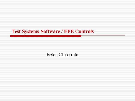 Test Systems Software / FEE Controls Peter Chochula.
