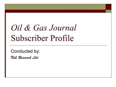Oil & Gas Journal Subscriber Profile Conducted by: Noll Research Ltd.