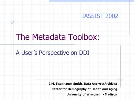 The Metadata Toolbox: A User's Perspective on DDI J.M. Eisenhauer Smith, Data Analyst/Archivist Center for Demography of Health and Aging University of.