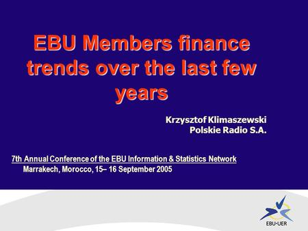 7th Annual Conference of the EBU Information & Statistics Network Marrakech, Morocco, 15– 16 September 2005 EBU Members finance trends over the last few.