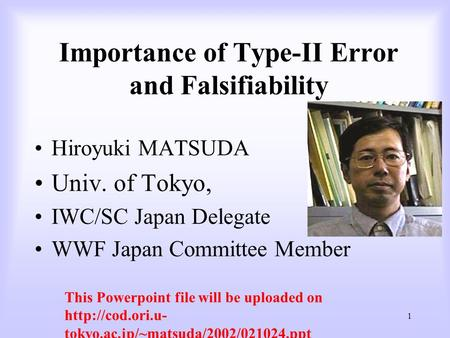 1 Importance of Type-II Error and Falsifiability Hiroyuki MATSUDA Univ. of Tokyo, IWC/SC Japan Delegate WWF Japan Committee Member This Powerpoint file.