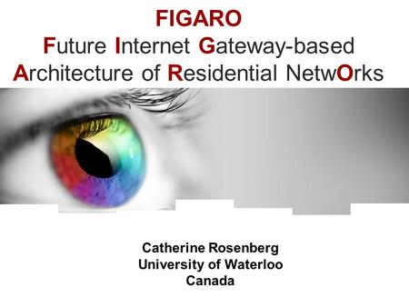 FIGARO Future Internet Gateway-based Architecture of Residential NetwOrks Catherine Rosenberg University of Waterloo Canada.