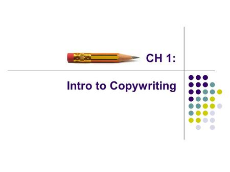 "CH 1: Intro to Copywriting. ""A copywriter is a salesperson behind a typewriter."" Mistake to write copy for laypeople to judge, or to merely be entertaining."