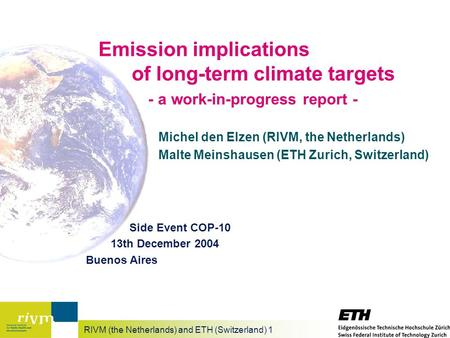 RIVM (the Netherlands) and ETH (Switzerland) 1 Emission implications of long-term climate targets - a work-in-progress report - Michel den Elzen (RIVM,