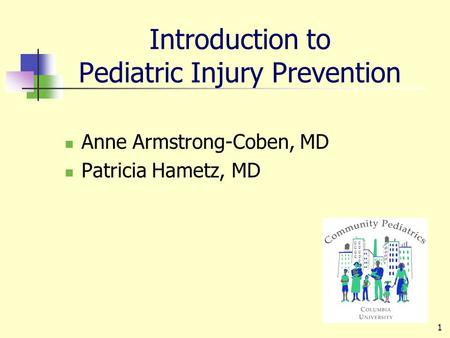 1 Introduction to Pediatric Injury Prevention Anne Armstrong-Coben, MD Patricia Hametz, MD.