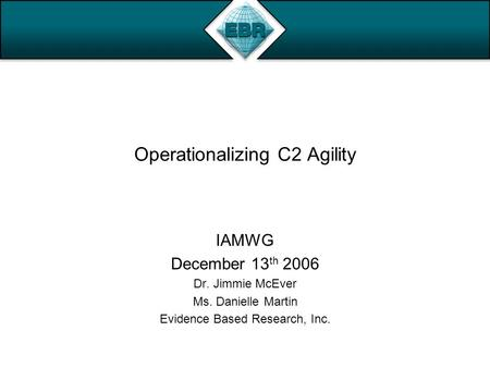 Operationalizing C2 Agility IAMWG December 13 th 2006 Dr. Jimmie McEver Ms. Danielle Martin Evidence Based Research, Inc.