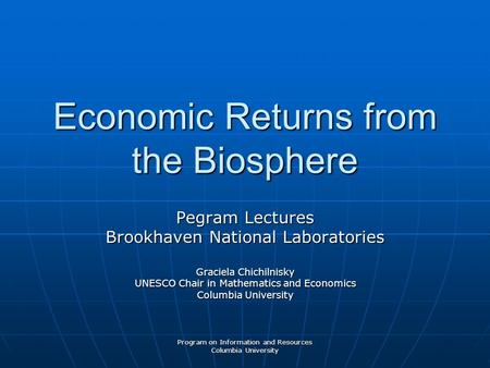 Program on Information and Resources Columbia University Economic Returns from the Biosphere Pegram Lectures Brookhaven National Laboratories Graciela.