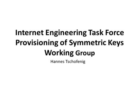 Internet Engineering Task Force Provisioning of Symmetric Keys Working Group www.oasis-open.org Hannes Tschofenig.
