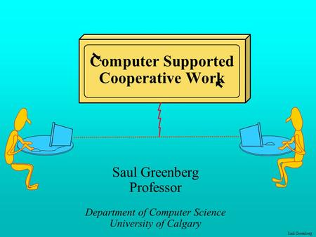 Saul Greenberg Computer Supported Cooperative Work Saul Greenberg Professor Department of Computer Science University of Calgary.