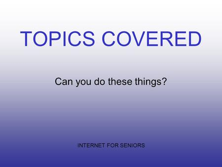 TOPICS COVERED Can you do these things? INTERNET FOR SENIORS.