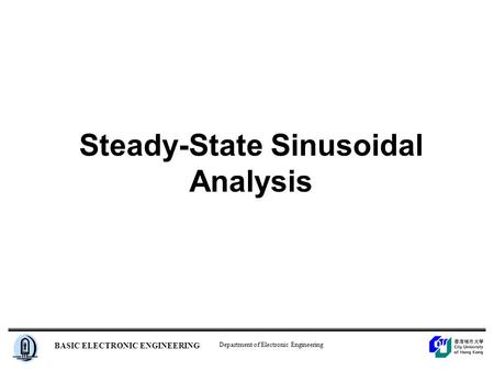 Department of Electronic Engineering BASIC ELECTRONIC ENGINEERING Steady-State Sinusoidal Analysis.