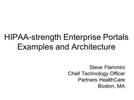 HIPAA-strength Enterprise Portals Examples and Architecture Steve Flammini Chief Technology Officer Partners HealthCare Boston, MA.