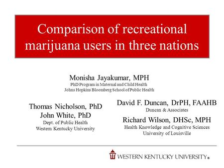 Comparison of recreational marijuana users in three nations Monisha Jayakumar, MPH PhD Program in Maternal and Child Health Johns Hopkins Bloomberg School.