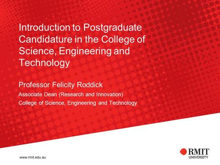 Introduction to Postgraduate Candidature in the College of Science, Engineering and Technology Professor Felicity Roddick Associate Dean (Research and.