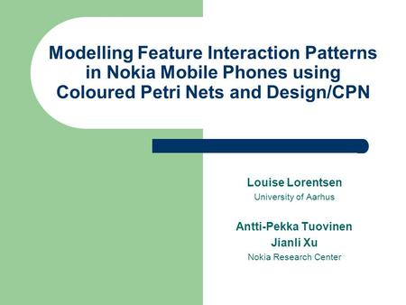 Modelling Feature Interaction Patterns in Nokia Mobile Phones using Coloured Petri Nets and Design/CPN Louise Lorentsen University of Aarhus Antti-Pekka.