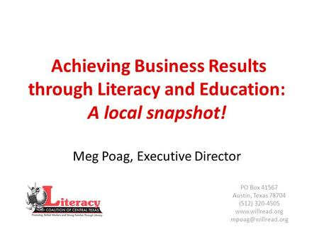 Achieving Business Results through Literacy and Education: A local snapshot! Meg Poag, Executive Director PO Box 41567 Austin, Texas 78704 (512) 320-4505.