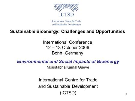 1 Sustainable Bioenergy: Challenges and Opportunities International Conference 12 – 13 October 2006 Bonn, Germany Environmental and Social Impacts of Bioenergy.