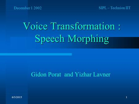 6/3/20151 Voice Transformation : Speech Morphing Gidon Porat and Yizhar Lavner SIPL – Technion IIT December 1 2002.