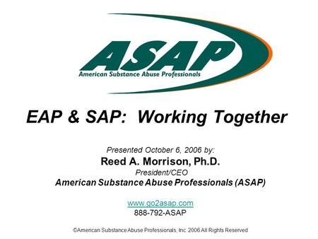 EAP & SAP: Working Together Presented October 6, 2006 by: Reed A. Morrison, Ph.D. President/CEO American Substance Abuse Professionals (ASAP) www.go2asap.com.