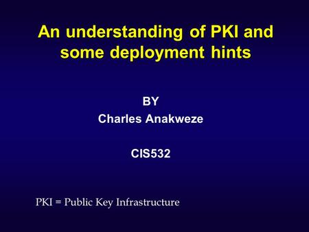 An understanding of PKI and some deployment hints BY Charles Anakweze CIS532 PKI = Public Key Infrastructure.