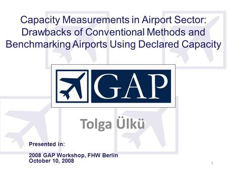 1 1 Capacity Measurements in Airport Sector: Drawbacks of Conventional Methods and Benchmarking Airports Using Declared Capacity Tolga Ülkü Presented in: