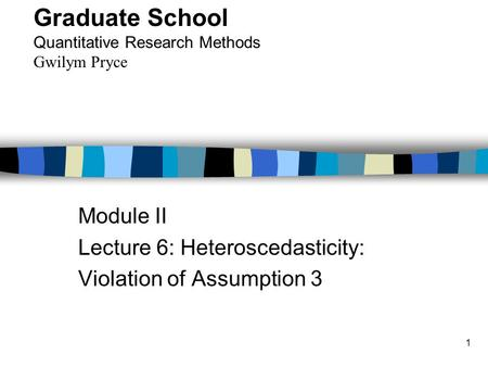 1 Module II Lecture 6: Heteroscedasticity: Violation of Assumption 3 Graduate School Quantitative Research Methods Gwilym Pryce.